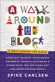 A walk around the block : stoplight secrets, mischievous squirrels, manhole mysteries & other stuff you see every day (and know nothing about)