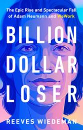 Billion dollar loser : the epic rise and spectacular fall of Aadam Neumann and WeWork