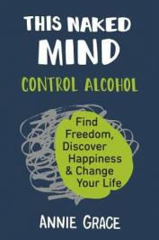This naked mind : control alcohol, find freedom, discover happiness & change your life