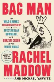 Bag man : the wild crimes, audacious cover-up, & spectacular downfall of a brazen crook in the White House