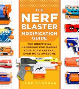 The NERF Blaster modification guide : the unofficial handbook for making your foam arsenal even more awesome