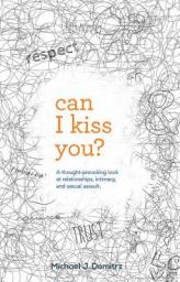 Can I kiss you? : a thought-provoking look at relationships, intimacy & sexual assault