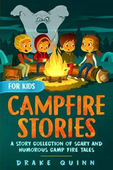 Campfire stories for kids : a story collection of urban legends, humorous and scary stories, real life adventures and camp fire tales to make you jump!