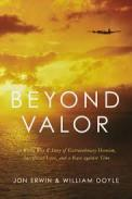 Beyond valor : a World War II story of extraordinary heroism, sacrificial love, and a race against time