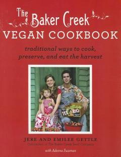 The Baker Creek vegan cookbook : traditional ways to cook, preserve, and eat the harvest