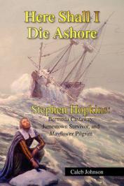 Here shall I die ashore : Stephen Hopkins : Bermuda castaway, Jamestown survior, and Mayflower Pilgrim