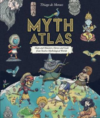 Myth atlas : maps and monsters, heroes and gods from twelve mythological worlds