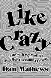 Like crazy : life with my mother and her invisible friends