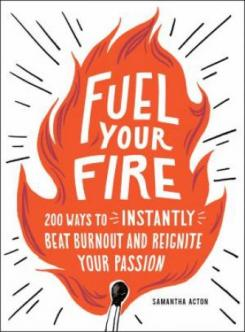Fuel your fire : 200 ways to instantly beat burnout and reignite your passion