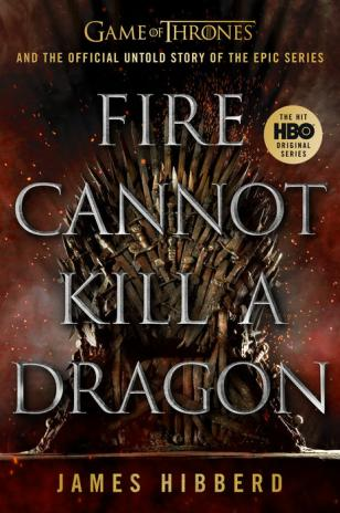 Fire cannot kill a dragon : Game of Thrones and the official untold story of the epic series