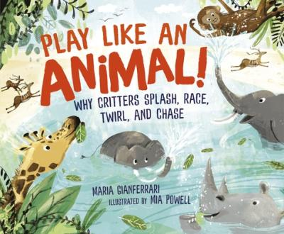 Play like an animal! : why critters splash, race, twirl, and chase