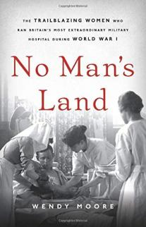 No man's land : the trailblazing women who ran Britain's most extraordinary military hospital during World War I
