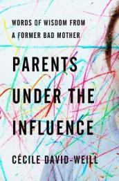 Parents under the influence : words of wisdom from a former bad mother