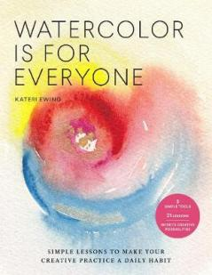 Watercolor is for everyone : simple lessons to make your creative practice a daily habit