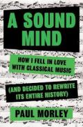 Sound mind:  how I fell in love with classical music (and decided to rewrite its entire history)