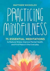 Practicing mindfulness : 75 essential meditations to reduce stress, improve mental health, and find peace in the everyday