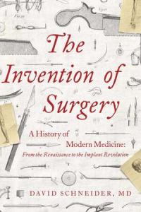 The invention of surgery : a history of modern medicine : from the Renaissance to the implant revolution