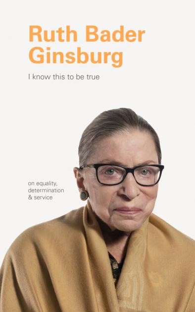 Ruth Bader Ginsburg, I know this to be true : on equality, determination & service