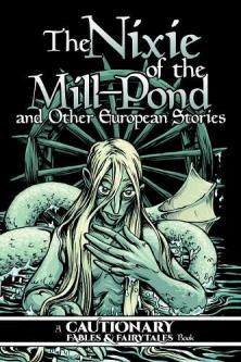 Nixie of the mill-pond and other European stories : a cautionary fables & fairytales book