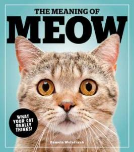 The meaning of meow : what your cat really thinks!
