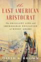 Last American aristocrat:  the brilliant life and improbable education of Henry Adams