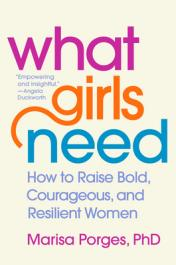 What girls need : how to raise bold, courageous, and resilient women